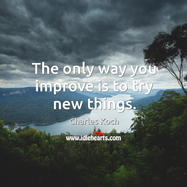 The only way you improve is to try new things. Charles Koch Picture Quote