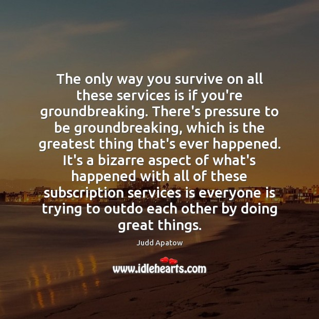 Judd Apatow Picture Quote image saying: The only way you survive on all these services is if you're