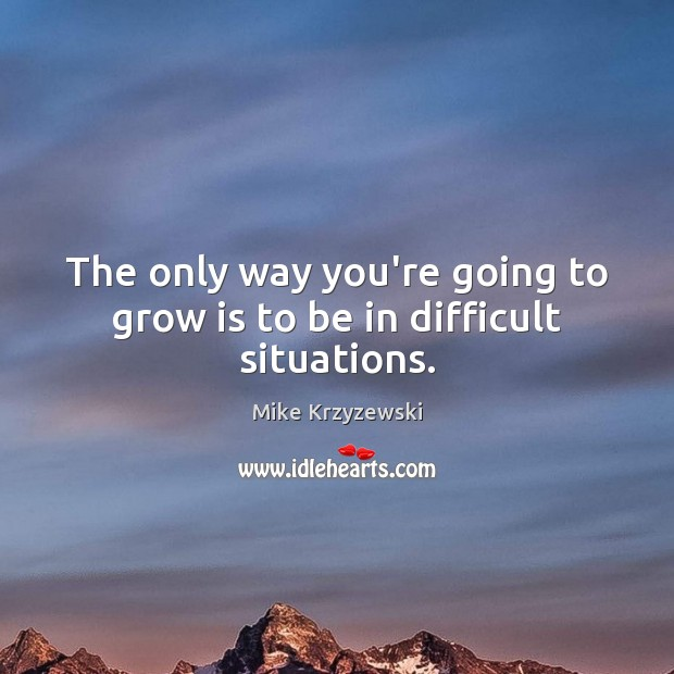 The only way you're going to grow is to be in difficult situations. Image