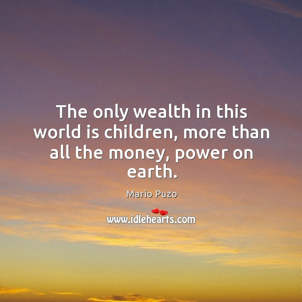 The only wealth in this world is children, more than all the money, power on earth. Mario Puzo Picture Quote