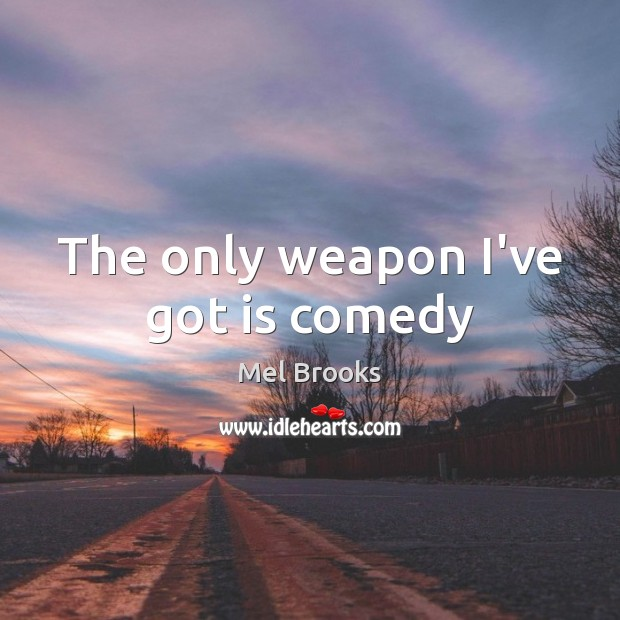 The only weapon I've got is comedy Image