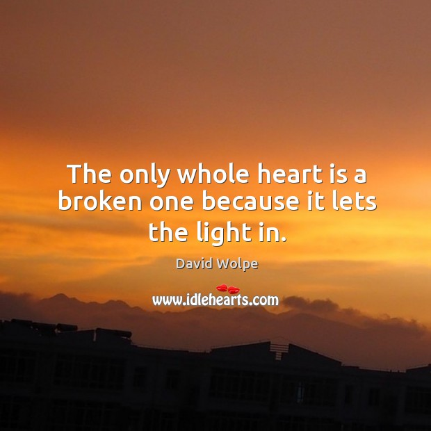 The only whole heart is a broken one because it lets the light in. Image