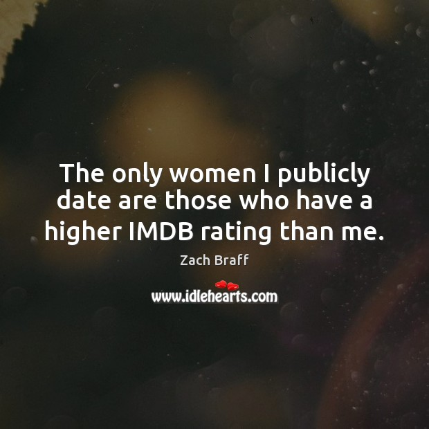 The only women I publicly date are those who have a higher IMDB rating than me. Zach Braff Picture Quote