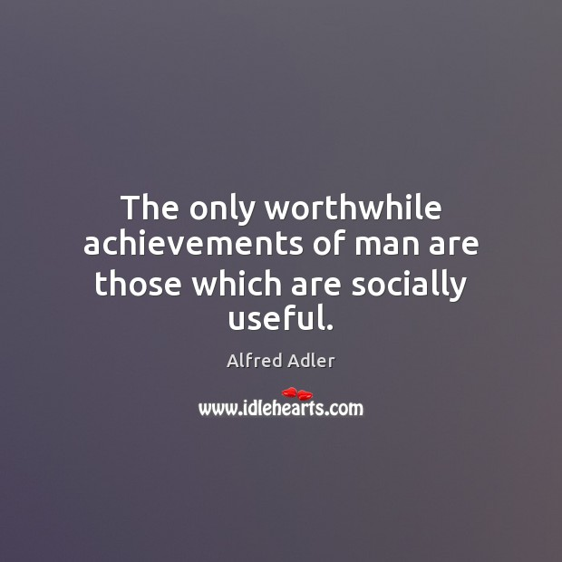 The only worthwhile achievements of man are those which are socially useful. Image