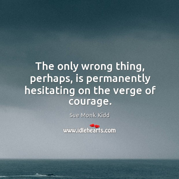 Image, The only wrong thing, perhaps, is permanently hesitating on the verge of courage.