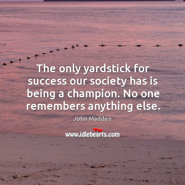 The only yardstick for success our society has is being a champion. Image