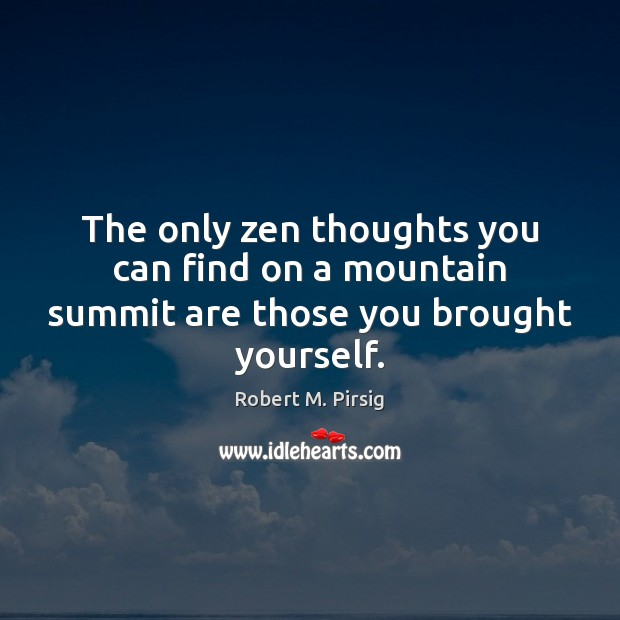 The only zen thoughts you can find on a mountain summit are those you brought yourself. Robert M. Pirsig Picture Quote