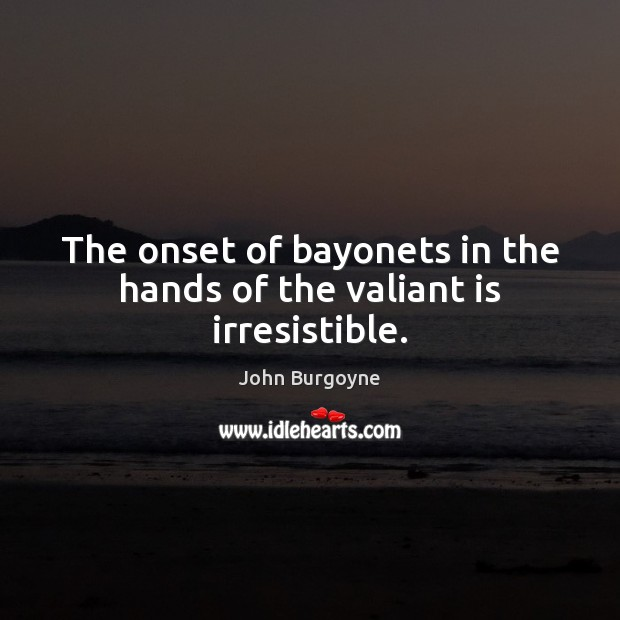 Image, The onset of bayonets in the hands of the valiant is irresistible.