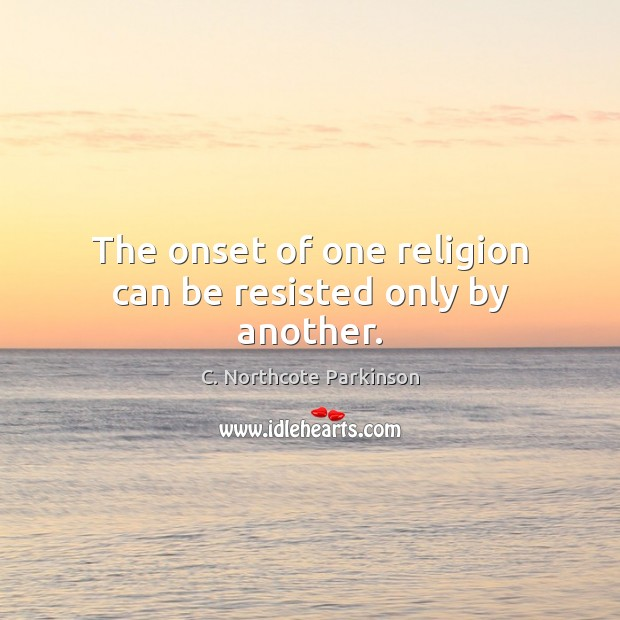Image, The onset of one religion can be resisted only by another.