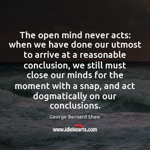 The open mind never acts: when we have done our utmost to George Bernard Shaw Picture Quote