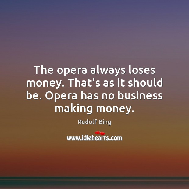Rudolf Bing Picture Quote image saying: The opera always loses money. That's as it should be. Opera has no business making money.