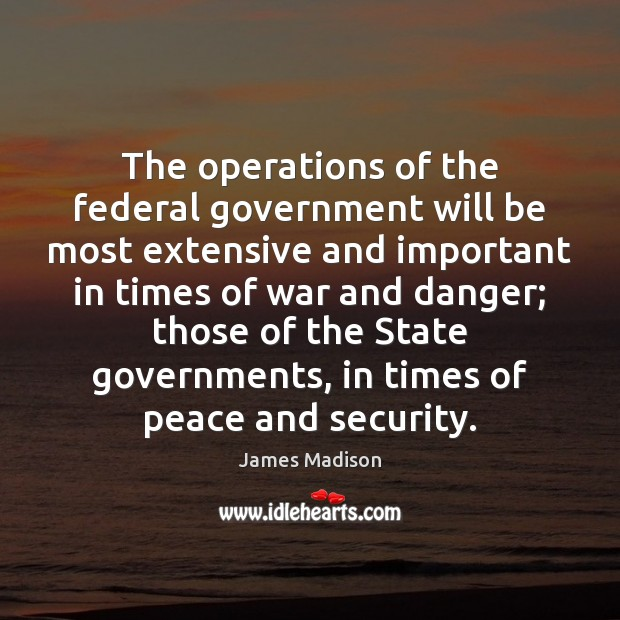 The operations of the federal government will be most extensive and important James Madison Picture Quote
