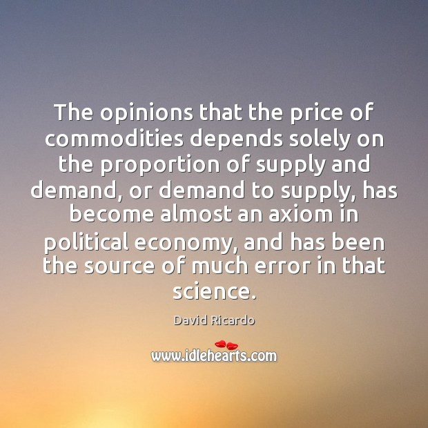 The opinions that the price of commodities depends solely on the proportion David Ricardo Picture Quote