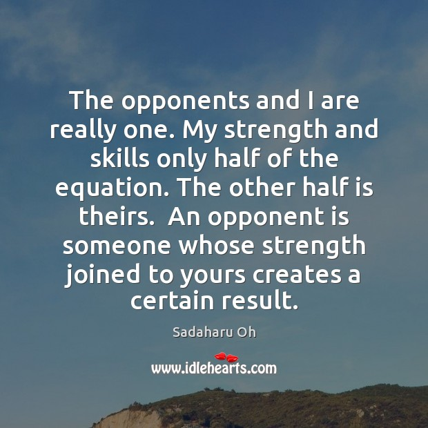 Sadaharu Oh Picture Quote image saying: The opponents and I are really one. My strength and skills only
