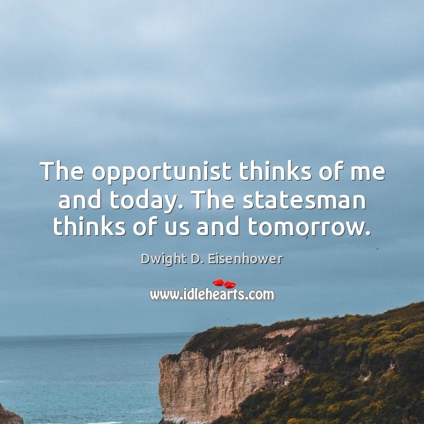 The opportunist thinks of me and today. The statesman thinks of us and tomorrow. Dwight D. Eisenhower Picture Quote