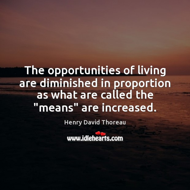 The opportunities of living are diminished in proportion as what are called Henry David Thoreau Picture Quote