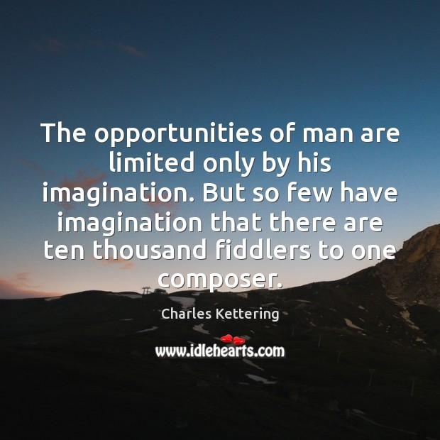 The opportunities of man are limited only by his imagination. But so Charles Kettering Picture Quote