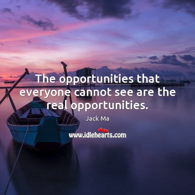 The opportunities that everyone cannot see are the real opportunities. Jack Ma Picture Quote