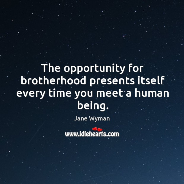 The opportunity for brotherhood presents itself every time you meet a human being. Image
