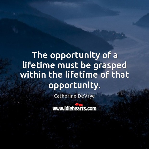 The opportunity of a lifetime must be grasped within the lifetime of that opportunity. Opportunity Quotes Image