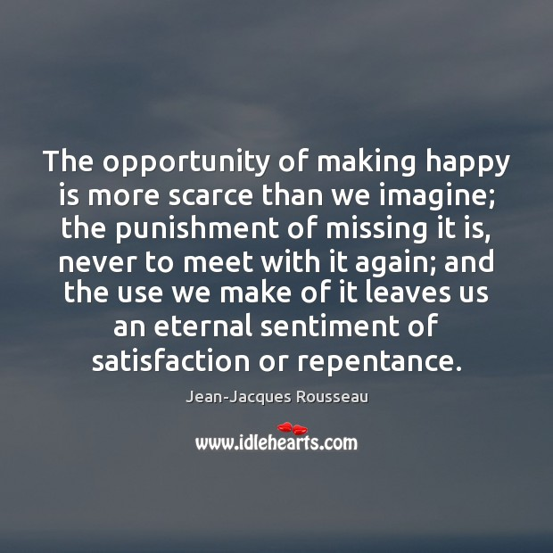The opportunity of making happy is more scarce than we imagine; the Jean-Jacques Rousseau Picture Quote