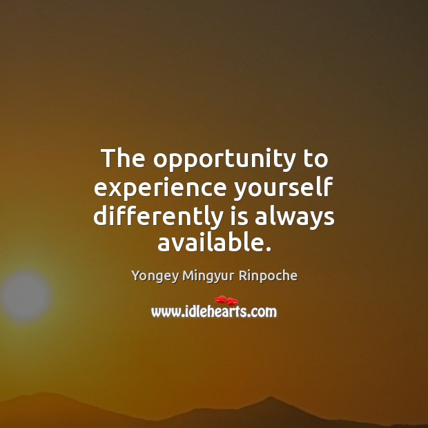 The opportunity to experience yourself differently is always available. Yongey Mingyur Rinpoche Picture Quote