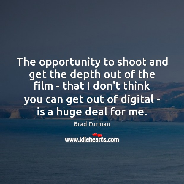 Image, The opportunity to shoot and get the depth out of the film