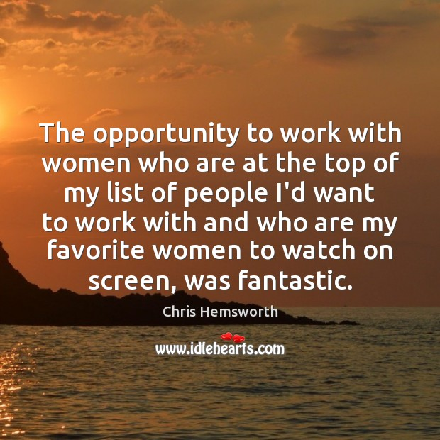 The opportunity to work with women who are at the top of Chris Hemsworth Picture Quote