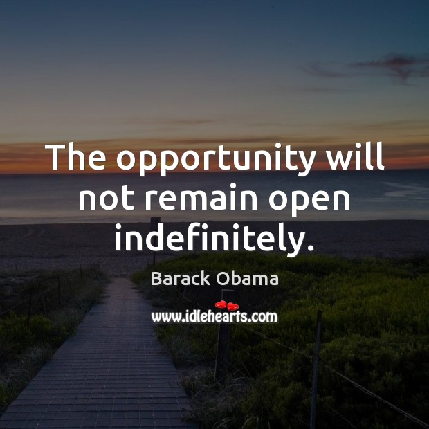 The opportunity will not remain open indefinitely. Barack Obama Picture Quote