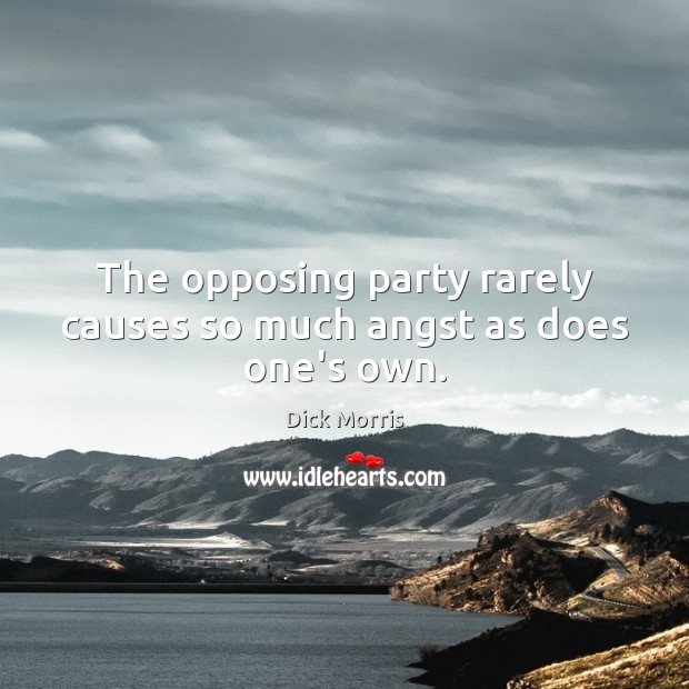 The opposing party rarely causes so much angst as does one's own. Dick Morris Picture Quote
