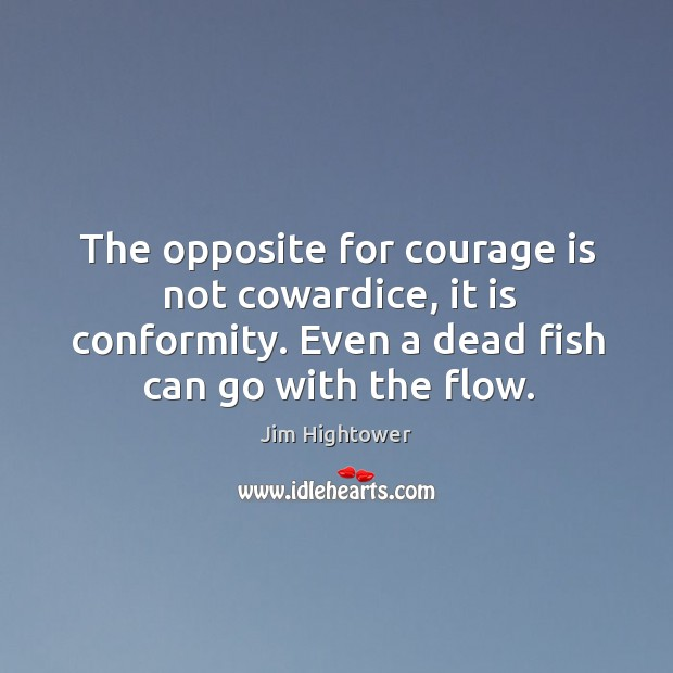 The opposite for courage is not cowardice, it is conformity. Even a dead fish can go with the flow. Image