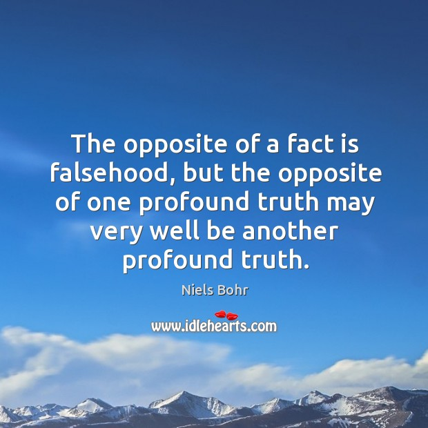 The opposite of a fact is falsehood, but the opposite of one profound truth may very well be another profound truth. Image
