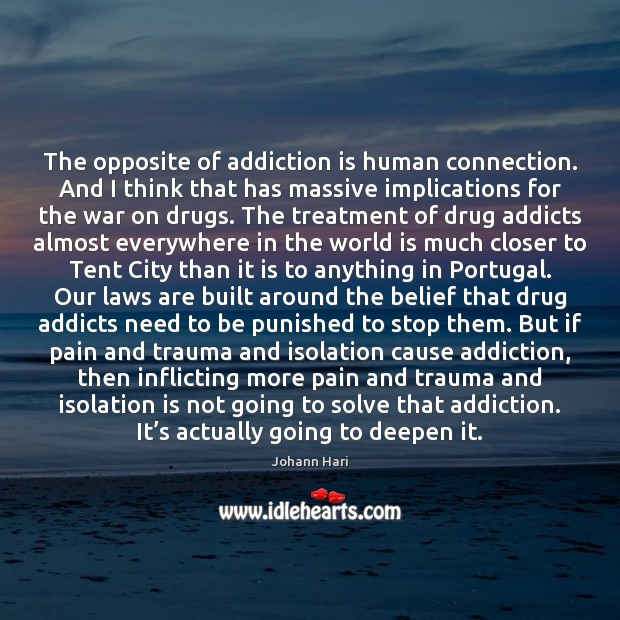 The opposite of addiction is human connection. And I think that has Addiction Quotes Image