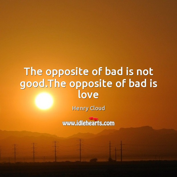 Image, The opposite of bad is not good.The opposite of bad is love