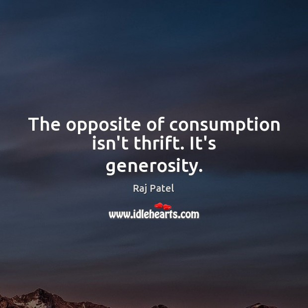 The opposite of consumption isn't thrift. It's generosity. Image