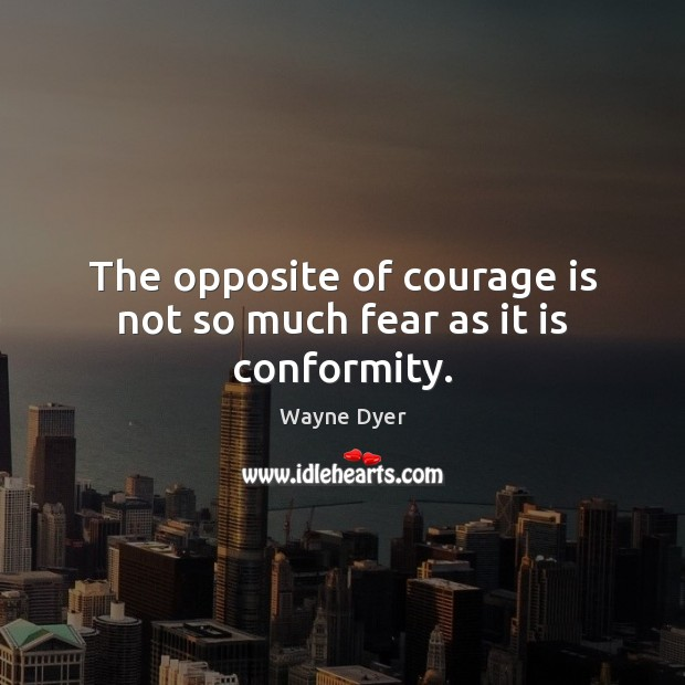 Image, The opposite of courage is not so much fear as it is conformity.