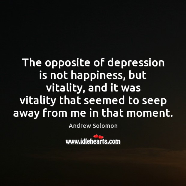 The opposite of depression is not happiness, but vitality, and it was Depression Quotes Image