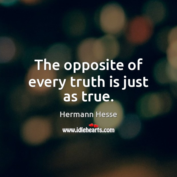 The opposite of every truth is just as true. Hermann Hesse Picture Quote