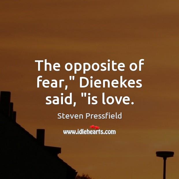 """The opposite of fear,"""" Dienekes said, """"is love. Image"""