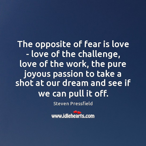 The opposite of fear is love – love of the challenge, love Steven Pressfield Picture Quote