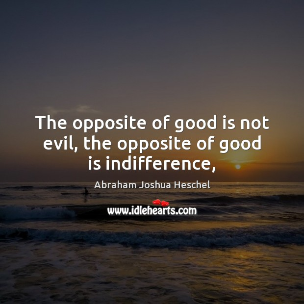 The opposite of good is not evil, the opposite of good is indifference, Abraham Joshua Heschel Picture Quote