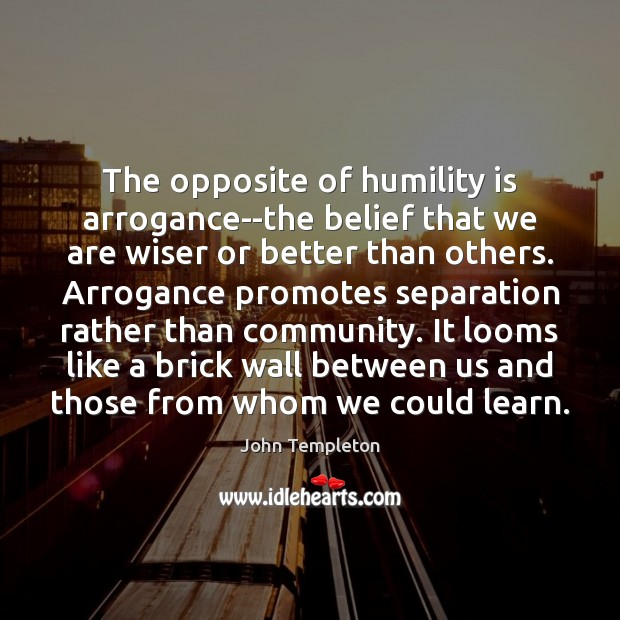 Image, The opposite of humility is arrogance–the belief that we are wiser or