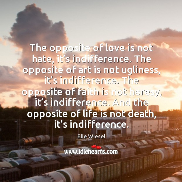 The opposite of love is not hate, it's indifference. The opposite of art is not ugliness, it's indifference. Image