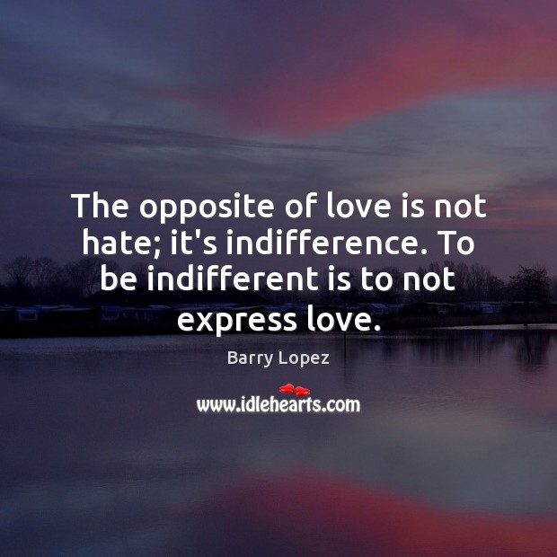 Image, The opposite of love is not hate; it's indifference. To be indifferent