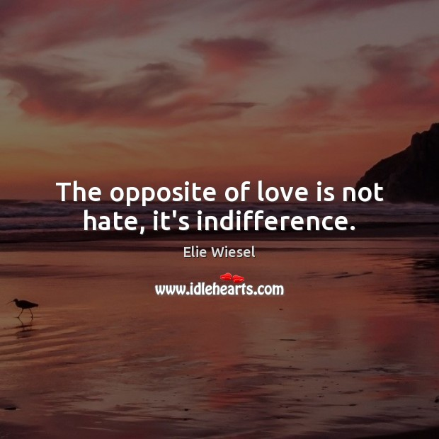 The opposite of love is not hate, it's indifference. Image