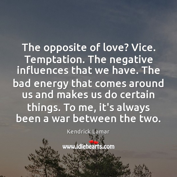 Image, The opposite of love? Vice. Temptation. The negative influences that we have.