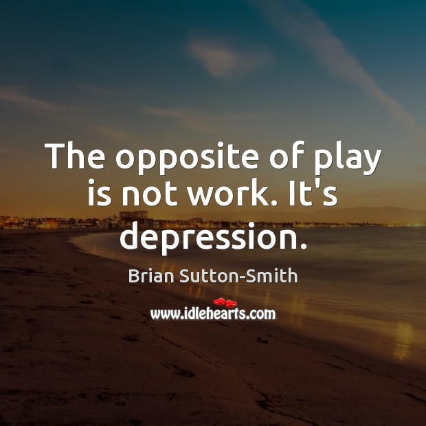 Image, The opposite of play is not work. It's depression.