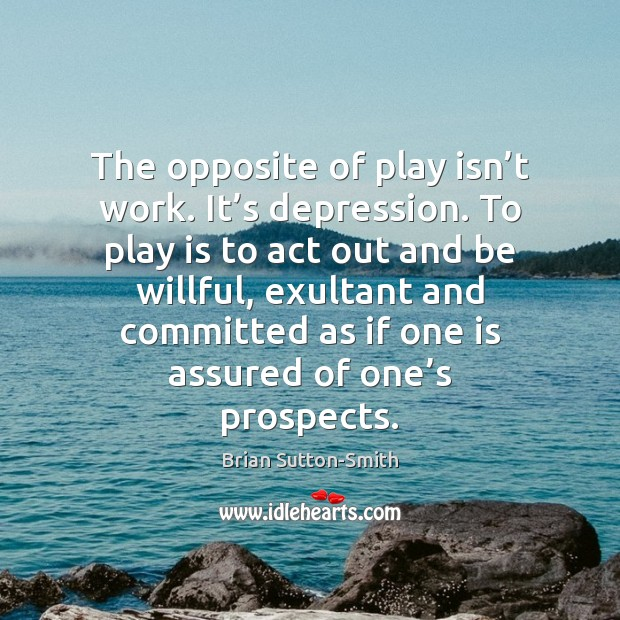 Image, The opposite of play isn't work. It's depression. To play