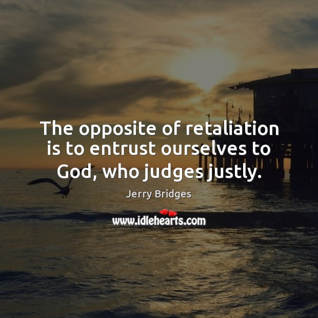 The opposite of retaliation is to entrust ourselves to God, who judges justly. Jerry Bridges Picture Quote