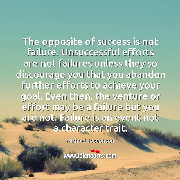 The opposite of success is not failure. Unsuccessful efforts are not failures Image